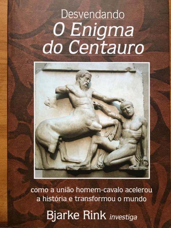Desvendando o Enigma do Centauro - Como a união homem-cavalo acelerou a história e transformou o mundo (Bjarke Rink)